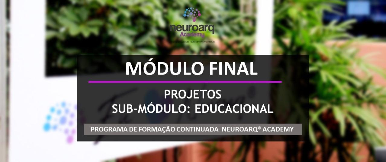 NEUROARQ® ACADEMY - MÓDULO FINAL: PROJETOS - SUB-MÓDULO EDUCACIONAL (ONLINE)